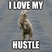 dancing sheep | I LOVE MY HUSTLE | image tagged in dancing sheep | made w/ Imgflip meme maker