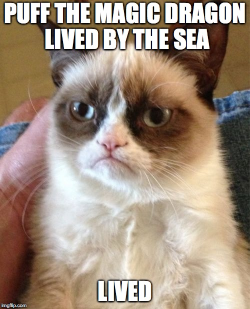 Grumpy Cat Meme | PUFF THE MAGIC DRAGON LIVED BY THE SEA LIVED | image tagged in memes,grumpy cat | made w/ Imgflip meme maker