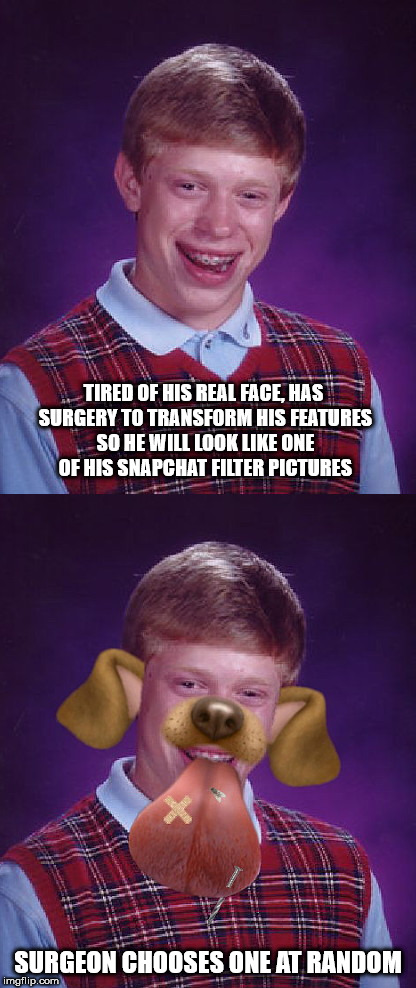 TIRED OF HIS REAL FACE, HAS SURGERY TO TRANSFORM HIS FEATURES SO HE WILL LOOK LIKE ONE OF HIS SNAPCHAT FILTER PICTURES SURGEON CHOOSES ONE A | image tagged in brian gets snapchat filter surgery,bad luck brian,snapchat filter pictures | made w/ Imgflip meme maker