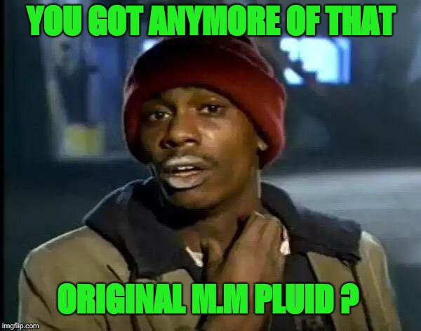 Y'all Got Any More Of That Meme | YOU GOT ANYMORE OF THAT ORIGINAL M.M PLUID ? | image tagged in memes,y'all got any more of that | made w/ Imgflip meme maker