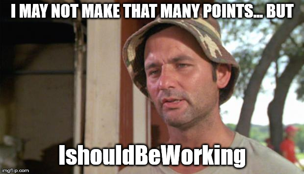 At least I've got that going for me | I MAY NOT MAKE THAT MANY POINTS... BUT IshouldBeWorking | image tagged in at least i've got that going for me | made w/ Imgflip meme maker