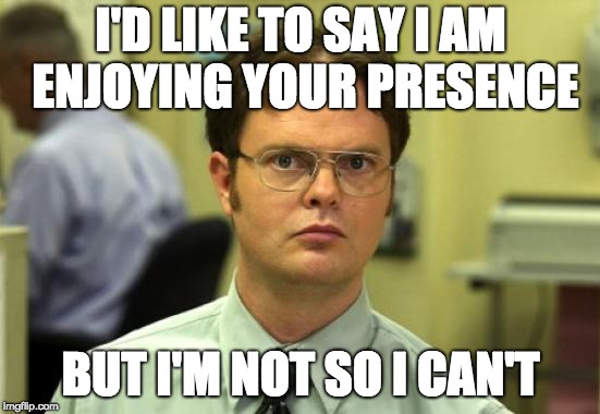 Dwight Schrute | I'D LIKE TO SAY I AM ENJOYING YOUR PRESENCE BUT I'M NOT SO I CAN'T | image tagged in memes,dwight schrute | made w/ Imgflip meme maker