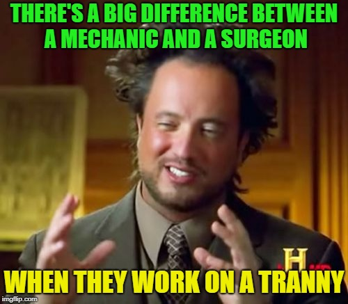 You know you laughed too | THERE'S A BIG DIFFERENCE BETWEEN A MECHANIC AND A SURGEON WHEN THEY WORK ON A TRANNY | image tagged in memes,ancient aliens,funny,tranny | made w/ Imgflip meme maker