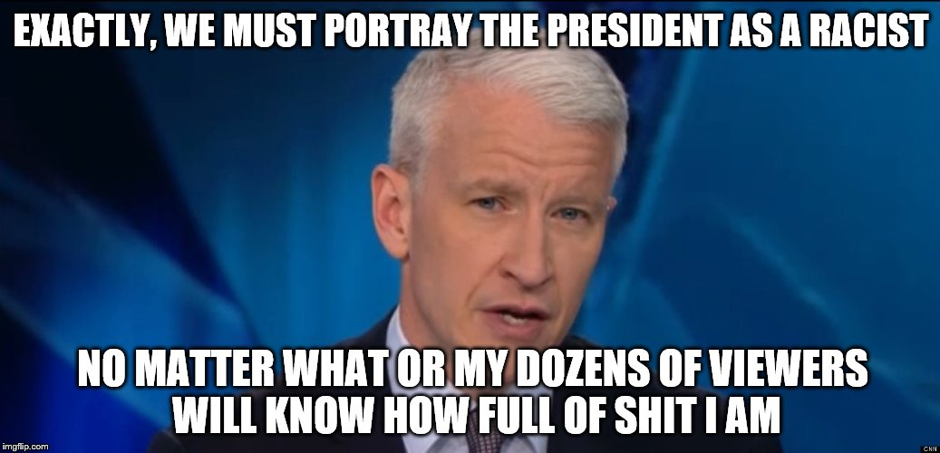 anderson cooper | EXACTLY, WE MUST PORTRAY THE PRESIDENT AS A RACIST NO MATTER WHAT OR MY DOZENS OF VIEWERS WILL KNOW HOW FULL OF SHIT I AM | image tagged in anderson cooper | made w/ Imgflip meme maker