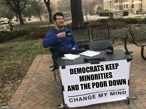 Democrats keep 'em down | DEMOCRATS KEEP MINORITIES AND THE POOR DOWN | image tagged in change my mind,democrats | made w/ Imgflip meme maker
