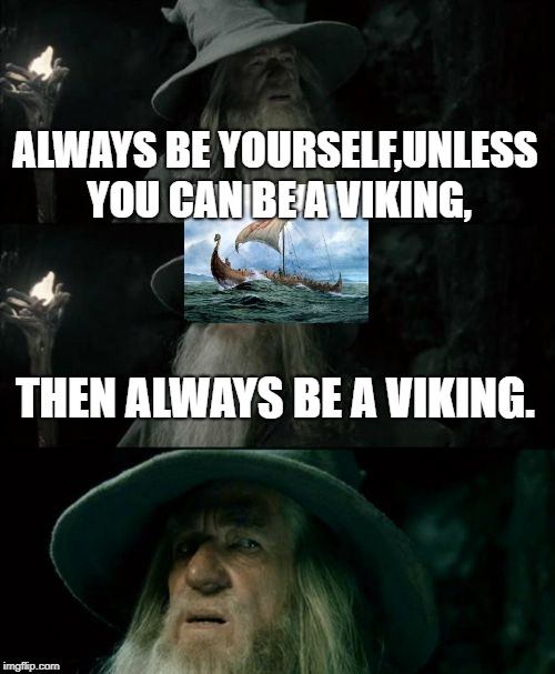 Confused Gandalf Meme | ALWAYS BE YOURSELF,UNLESS YOU CAN BE A VIKING, THEN ALWAYS BE A VIKING. | image tagged in memes,confused gandalf | made w/ Imgflip meme maker
