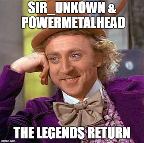Creepy Condescending Wonka Meme | SIR_UNKOWN & POWERMETALHEAD THE LEGENDS RETURN | image tagged in memes,creepy condescending wonka | made w/ Imgflip meme maker
