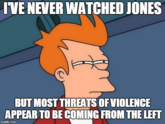 Futurama Fry Meme | I'VE NEVER WATCHED JONES BUT MOST THREATS OF VIOLENCE APPEAR TO BE COMING FROM THE LEFT | image tagged in memes,futurama fry | made w/ Imgflip meme maker