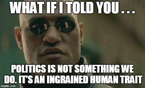 Matrix Morpheus Meme | WHAT IF I TOLD YOU . . . POLITICS IS NOT SOMETHING WE DO. IT'S AN INGRAINED HUMAN TRAIT | image tagged in memes,matrix morpheus | made w/ Imgflip meme maker