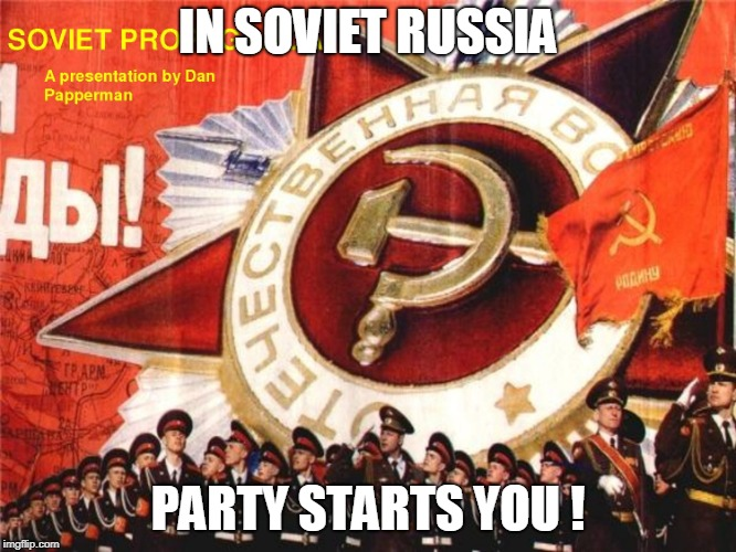 Soviet Propaganda | IN SOVIET RUSSIA PARTY STARTS YOU ! | image tagged in soviet propaganda | made w/ Imgflip meme maker