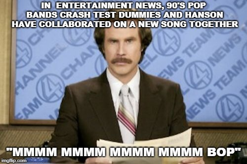 "Entertainment News  |  IN  ENTERTAINMENT NEWS, 90'S POP BANDS CRASH TEST DUMMIES AND HANSON HAVE COLLABORATED ON A NEW SONG TOGETHER; ""MMMM MMMM MMMM MMMM BOP"" 