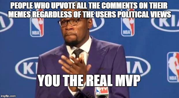 You The Real MVP | PEOPLE WHO UPVOTE ALL THE COMMENTS ON THEIR MEMES REGARDLESS OF THE USERS POLITICAL VIEWS YOU THE REAL MVP | image tagged in memes,you the real mvp | made w/ Imgflip meme maker