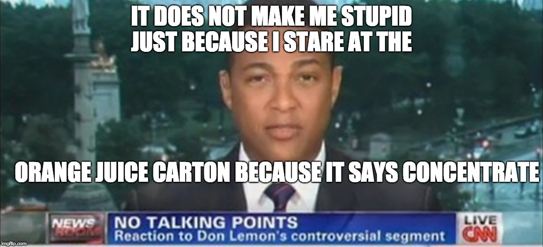 IT DOES NOT MAKE ME STUPID JUST BECAUSE I STARE AT THE ORANGE JUICE CARTON BECAUSE IT SAYS CONCENTRATE | image tagged in don lemon | made w/ Imgflip meme maker