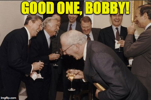 Laughing Men In Suits Meme | GOOD ONE, BOBBY! | image tagged in memes,laughing men in suits | made w/ Imgflip meme maker