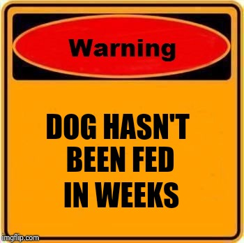 Warning Sign Meme | DOG HASN'T IN WEEKS BEEN FED | image tagged in memes,warning sign | made w/ Imgflip meme maker