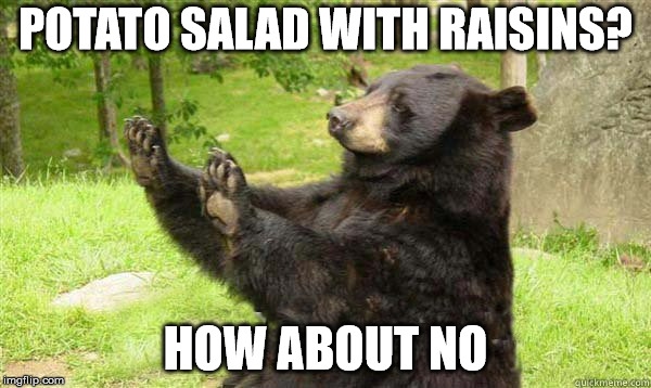 unnecessary  | POTATO SALAD WITH RAISINS? HOW ABOUT NO | image tagged in how about no bear | made w/ Imgflip meme maker