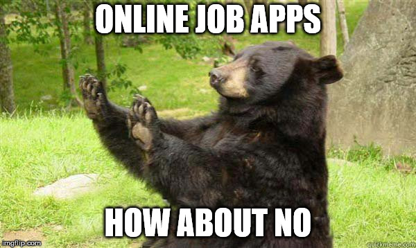 they're annoying | ONLINE JOB APPS HOW ABOUT NO | image tagged in how about no bear | made w/ Imgflip meme maker