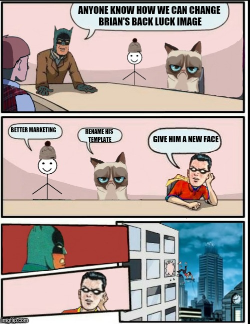 Later that morning at dank meme headquarters... | ANYONE KNOW HOW WE CAN CHANGE BRIAN'S BACK LUCK IMAGE GIVE HIM A NEW FACE BETTER MARKETING RENAME HIS TEMPLATE | image tagged in template room board meeting,memes,batman and robin | made w/ Imgflip meme maker