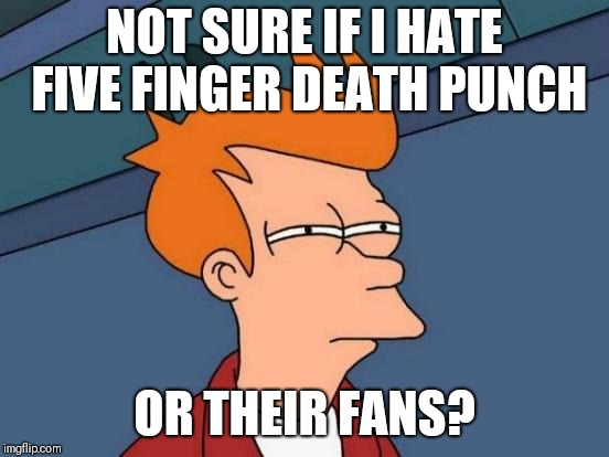 Futurama Fry Meme | NOT SURE IF I HATE FIVE FINGER DEATH PUNCH OR THEIR FANS? | image tagged in memes,futurama fry | made w/ Imgflip meme maker