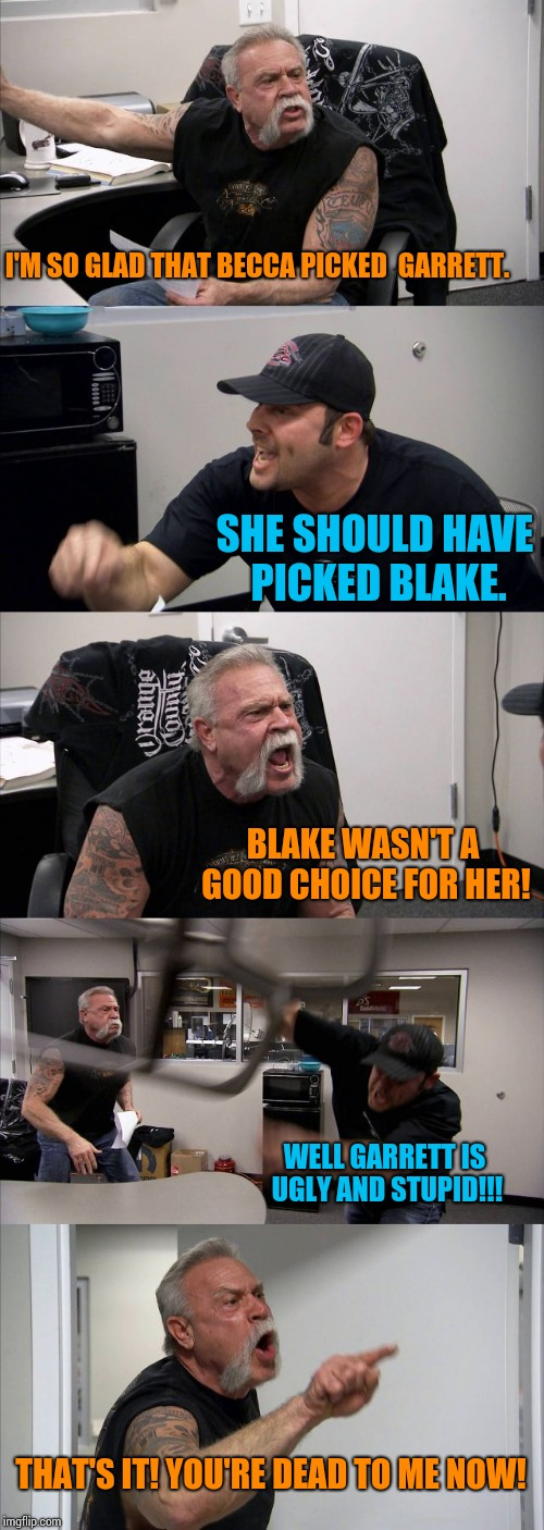 First world Bachelorette problems. | I'M SO GLAD THAT BECCA PICKED  GARRETT. SHE SHOULD HAVE PICKED BLAKE. BLAKE WASN'T A GOOD CHOICE FOR HER! WELL GARRETT IS UGLY AND STUPID!!! | image tagged in memes,american chopper argument | made w/ Imgflip meme maker
