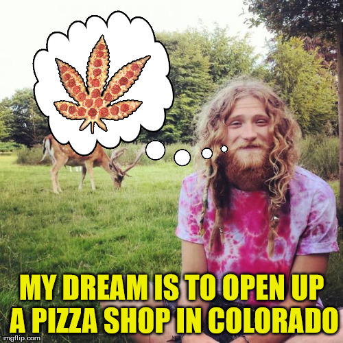 Follow that dream | MY DREAM IS TO OPEN UP A PIZZA SHOP IN COLORADO | image tagged in hippie,pizza,pot pie | made w/ Imgflip meme maker