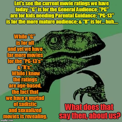 "Are we what we watch?   | Let's see the current movie ratings we have today: ""G"" is for the General Audience; ""PG"" are for kids needing Parental Guidance; ""PG-13"" is  