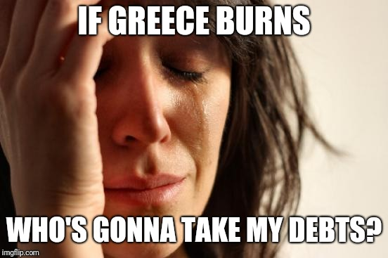 First World Problems Meme | IF GREECE BURNS WHO'S GONNA TAKE MY DEBTS? | image tagged in memes,first world problems | made w/ Imgflip meme maker