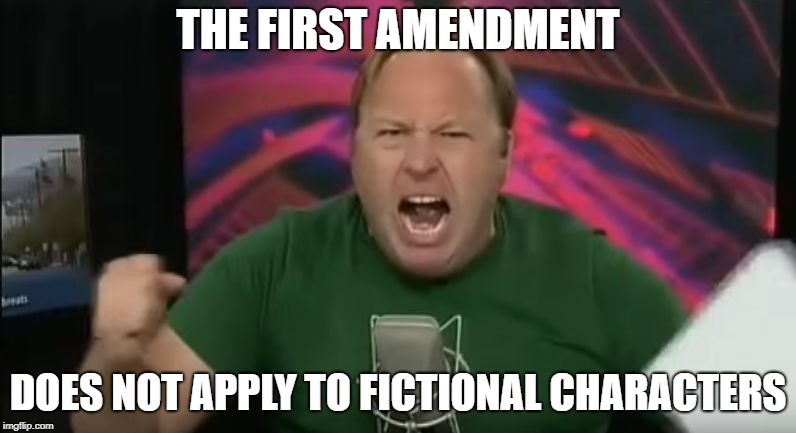 Alex Jones | THE FIRST AMENDMENT DOES NOT APPLY TO FICTIONAL CHARACTERS | image tagged in alex jones | made w/ Imgflip meme maker