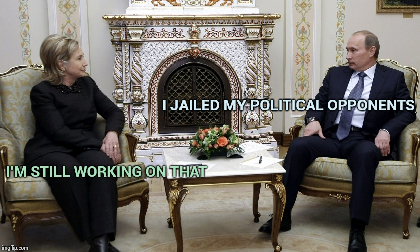 Make America Russia again | I JAILED MY POLITICAL OPPONENTS I'M STILL WORKING ON THAT | image tagged in hillary and vlad,bffs,arrogance,royals,dictator,queen | made w/ Imgflip meme maker