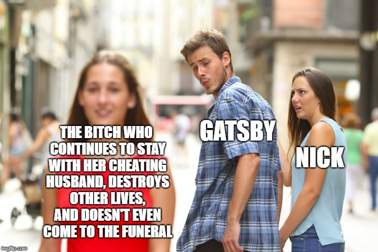 This book makes me angry | THE B**CH WHO CONTINUES TO STAY WITH HER CHEATING HUSBAND, DESTROYS OTHER LIVES, AND DOESN'T EVEN COME TO THE FUNERAL GATSBY NICK | image tagged in memes,distracted boyfriend,the great gatsby | made w/ Imgflip meme maker