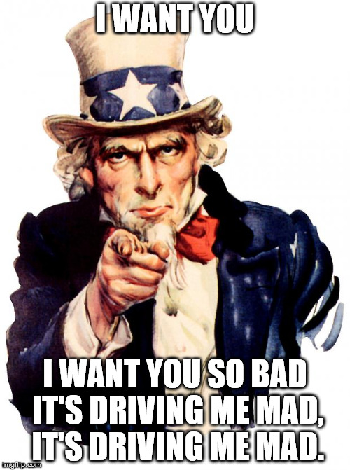 Uncle Sam Meme | I WANT YOU I WANT YOU SO BAD IT'S DRIVING ME MAD, IT'S DRIVING ME MAD. | image tagged in memes,uncle sam | made w/ Imgflip meme maker