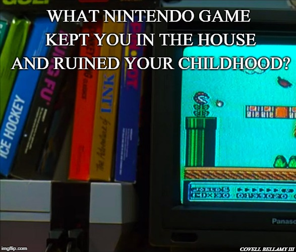 WHAT NINTENDO GAME KEPT YOU IN THE HOUSE AND RUINED YOUR CHILDHOOD? COVELL BELLAMY III | image tagged in nintendo | made w/ Imgflip meme maker
