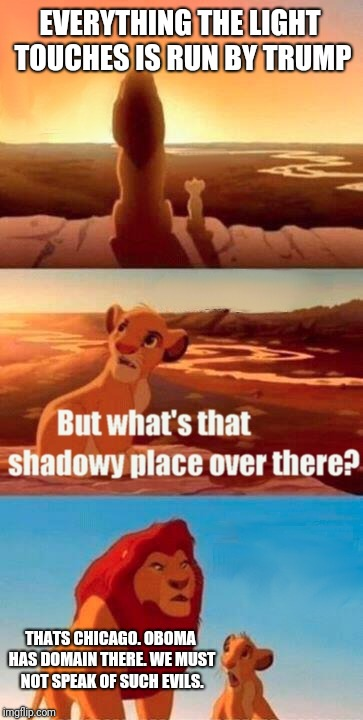 Trump | EVERYTHING THE LIGHT TOUCHES IS RUN BY TRUMP THATS CHICAGO. OBOMA HAS DOMAIN THERE. WE MUST NOT SPEAK OF SUCH EVILS. | image tagged in memes,simba shadowy place,trump | made w/ Imgflip meme maker