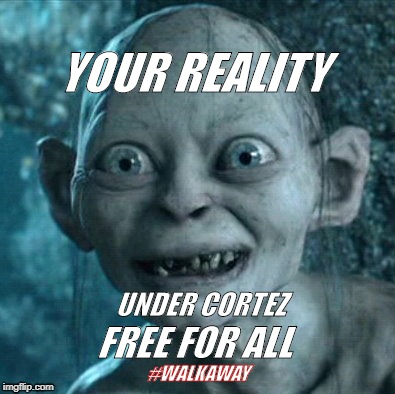 Gollum | YOUR REALITY FREE FOR ALL UNDER CORTEZ #WALKAWAY | image tagged in memes,gollum | made w/ Imgflip meme maker