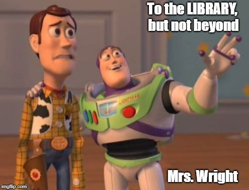 X, X Everywhere Meme | To the LIBRARY, but not beyond Mrs. Wright | image tagged in memes,x x everywhere | made w/ Imgflip meme maker