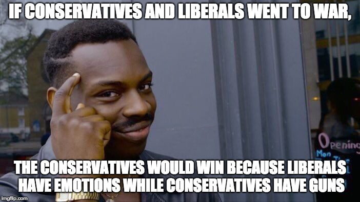 Roll Safe Think About It | IF CONSERVATIVES AND LIBERALS WENT TO WAR, THE CONSERVATIVES WOULD WIN BECAUSE LIBERALS HAVE EMOTIONS WHILE CONSERVATIVES HAVE GUNS | image tagged in memes,roll safe think about it,liberals,conservatives | made w/ Imgflip meme maker