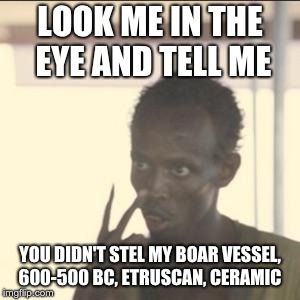 Look At Me | LOOK ME IN THE EYE AND TELL ME YOU DIDN'T STEL MY BOAR VESSEL, 600-500 BC, ETRUSCAN, CERAMIC | image tagged in fortnite,roblox,minecraft,dick,dank memes | made w/ Imgflip meme maker