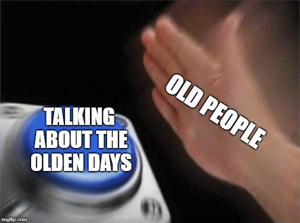 Old People suck | OLD PEOPLE TALKING ABOUT THE OLDEN DAYS | image tagged in memes,blank nut button,old people,the good old days | made w/ Imgflip meme maker