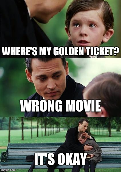 Finding Neverland Meme | WHERE'S MY GOLDEN TICKET? WRONG MOVIE IT'S OKAY | image tagged in memes,finding neverland | made w/ Imgflip meme maker
