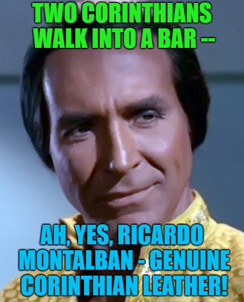 TWO CORINTHIANS WALK INTO A BAR -- AH, YES, RICARDO MONTALBAN - GENUINE CORINTHIAN LEATHER! | image tagged in khan you feel it,memes | made w/ Imgflip meme maker