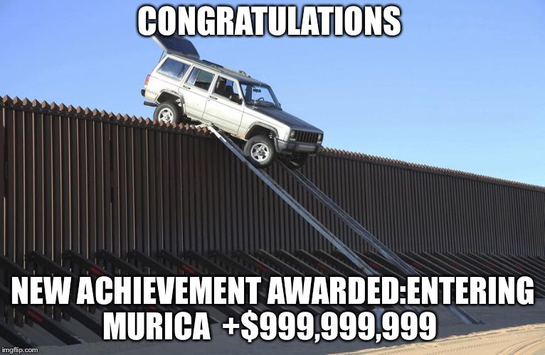 Mexico Border | CONGRATULATIONS NEW ACHIEVEMENT AWARDED:ENTERING MURICA  +$999,999,999 | image tagged in mexico border | made w/ Imgflip meme maker