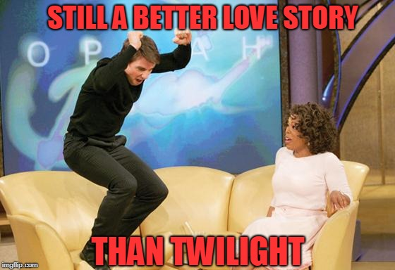 Tom Cruise/Katie Holmes | STILL A BETTER LOVE STORY THAN TWILIGHT | image tagged in tom cruise oprah,still a better love story than twilight,nuts | made w/ Imgflip meme maker