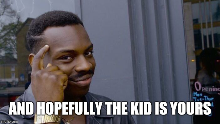 Roll Safe Think About It Meme | AND HOPEFULLY THE KID IS YOURS | image tagged in memes,roll safe think about it | made w/ Imgflip meme maker