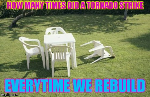We Will Rebuild |  HOW MANY TIMES DID A TORNADO STRIKE; EVERYTIME WE REBUILD | image tagged in memes,we will rebuild | made w/ Imgflip meme maker