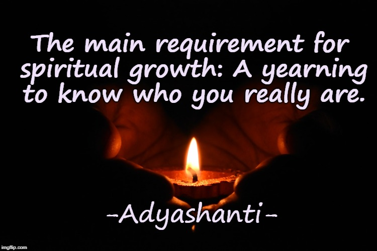 Spiritual Growth | The main requirement for spiritual growth: A yearning to know who you really are. -Adyashanti- | image tagged in spiritual growth,empowerment,enlightenment,personal development,candle,soul journey | made w/ Imgflip meme maker