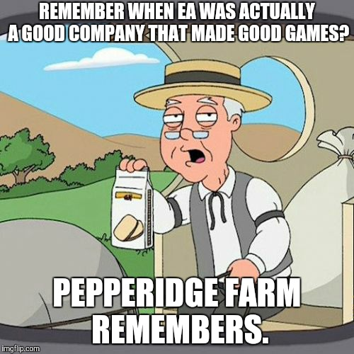I miss those good old days... | REMEMBER WHEN EA WAS ACTUALLY A GOOD COMPANY THAT MADE GOOD GAMES? PEPPERIDGE FARM REMEMBERS. | image tagged in memes,pepperidge farm remembers,electronic arts,star wars battlefront,video games | made w/ Imgflip meme maker