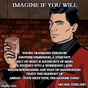 IMAGINE IF YOU WILL YOU'RE TRAVELING THROUGH ANOTHER DIMENSION, A ZONE NOT ONLY OF SIGHT & SOUND BUT OF MIND. A JOURNEY INTO A WONDROUS LAND | image tagged in archer | made w/ Imgflip meme maker