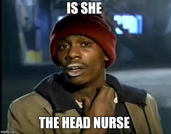 Y'all Got Any More Of That Meme | IS SHE THE HEAD NURSE | image tagged in memes,y'all got any more of that | made w/ Imgflip meme maker