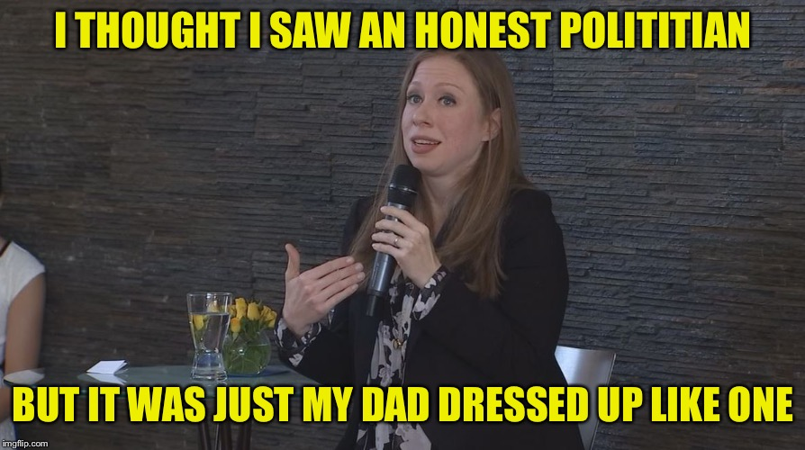 Chelsea Clinton Minnesota | I THOUGHT I SAW AN HONEST POLITITIAN BUT IT WAS JUST MY DAD DRESSED UP LIKE ONE | image tagged in chelsea clinton minnesota | made w/ Imgflip meme maker