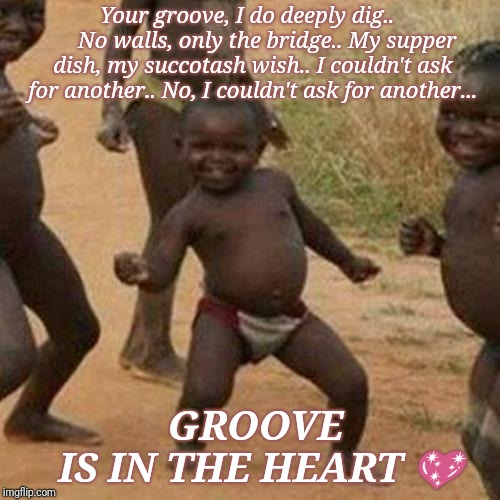 Third World Success Kid Meme | Your groove, I do deeply dig..         No walls, only the bridge.. My supper dish, my succotash wish.. I couldn't ask for another.. No, I co | image tagged in memes,third world success kid | made w/ Imgflip meme maker